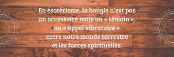 En esoterisme la bougie n est pas un accessoire mais un temoin ou appel vibratoire entre notre monde terrestre et les forces spirituelles